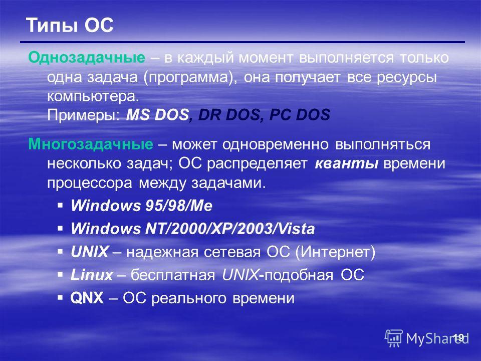 19 Типы ОС Однозадачные – в каждый момент выполняется только одна задача (программа), она получает все ресурсы компьютера. Примеры: MS DOS, DR DOS, PC DOS Многозадачные – может одновременно выполняться несколько задач; ОС распределяет кванты времени