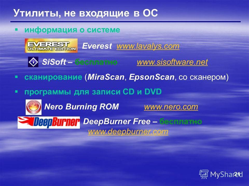 21 Утилиты, не входящие в ОС информация о системе Everest www.lavalys.comwww.lavalys.com SiSoft – бесплатно www.sisoftware.netwww.sisoftware.net сканирование (MiraScan, EpsonScan, со сканером) программы для записи CD и DVD Nero Burning ROM www.nero.c