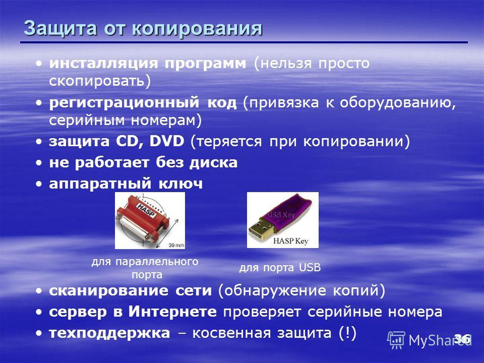 36 Защита от копирования инсталляция программ (нельзя просто скопировать) регистрационный код (привязка к оборудованию, серийным номерам) защита CD, DVD (теряется при копировании) не работает без диска аппаратный ключ сканирование сети (обнаружение к