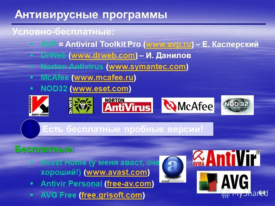 64 Антивирусные программы AVP = Antiviral Toolkit Pro (www.avp.ru) – Е. Касперскийwww.avp.ru DrWeb (www.drweb.com) – И. Даниловwww.drweb.com Norton Antivirus (www.symantec.com)www.symantec.com McAfee (www.mcafee.ru)www.mcafee.ru NOD32 (www.eset.com)w