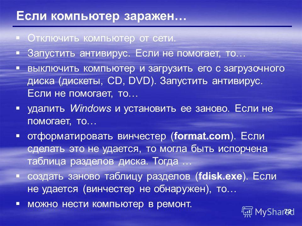 72 Если компьютер заражен… Отключить компьютер от сети. Запустить антивирус. Если не помогает, то… выключить компьютер и загрузить его с загрузочного диска (дискеты, CD, DVD). Запустить антивирус. Если не помогает, то… удалить Windows и установить ее