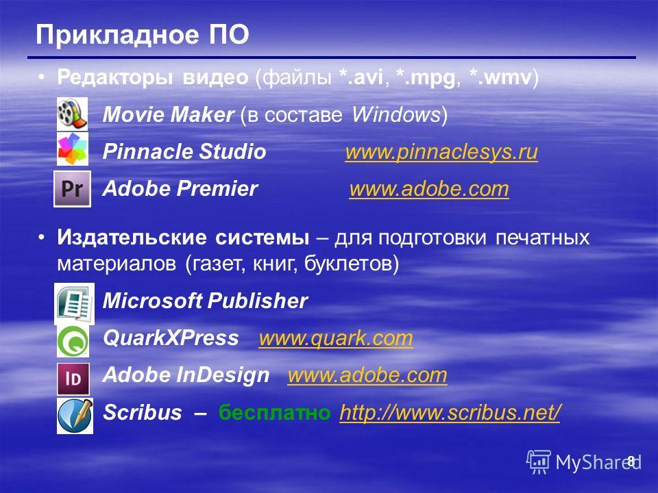 8 Прикладное ПО Редакторы видео (файлы *.avi, *.mpg, *.wmv) Movie Maker (в составе Windows) Pinnacle Studio www.pinnaclesys.ruwww.pinnaclesys.ru Adobe Premier www.adobe.comwww.adobe.com Издательские системы – для подготовки печатных материалов (газет