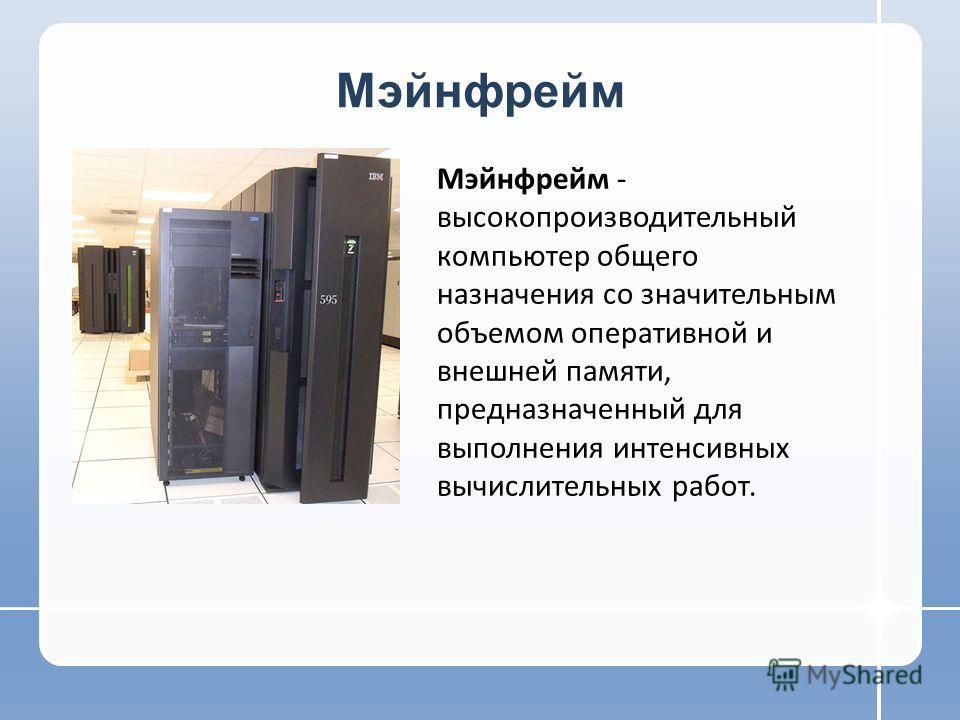 Мэйнфрейм Мэйнфрейм - высокопроизводительный компьютер общего назначения со значительным объемом оперативной и внешней памяти, предназначенный для выполнения интенсивных вычислительных работ.