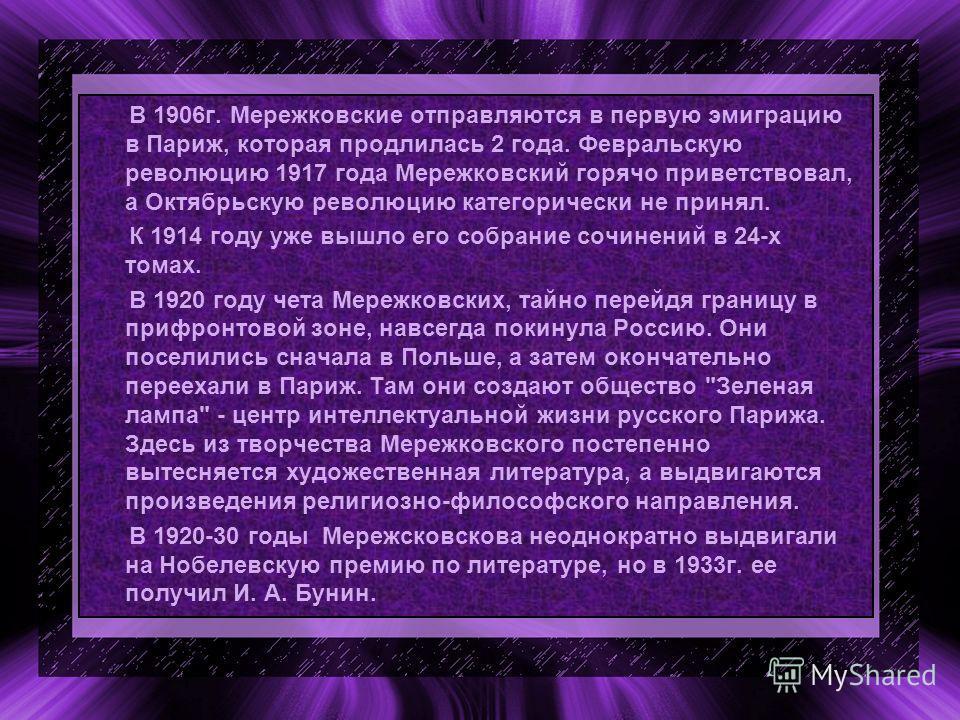 В 1906г. Мережковские отправляются в первую эмиграцию в Париж, которая продлилась 2 года. Февральскую революцию 1917 года Мережковский горячо приветствовал, а Октябрьскую революцию категорически не принял. К 1914 году уже вышло его собрание сочинений