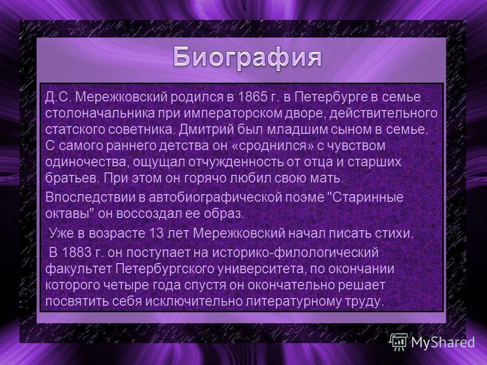 Д.С. Мережковский родился в 1865 г. в Петербурге в семье столоначальника при императорском дворе, действительного статского советника. Дмитрий был младшим сыном в семье. С самого раннего детства он «сроднился» с чувством одиночества, ощущал отчужденн