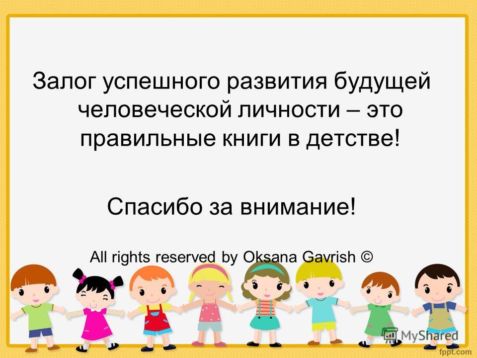 Залог успешного развития будущей человеческой личности – это правильные книги в детстве! Спасибо за внимание! All rights reserved by Oksana Gavrish ©