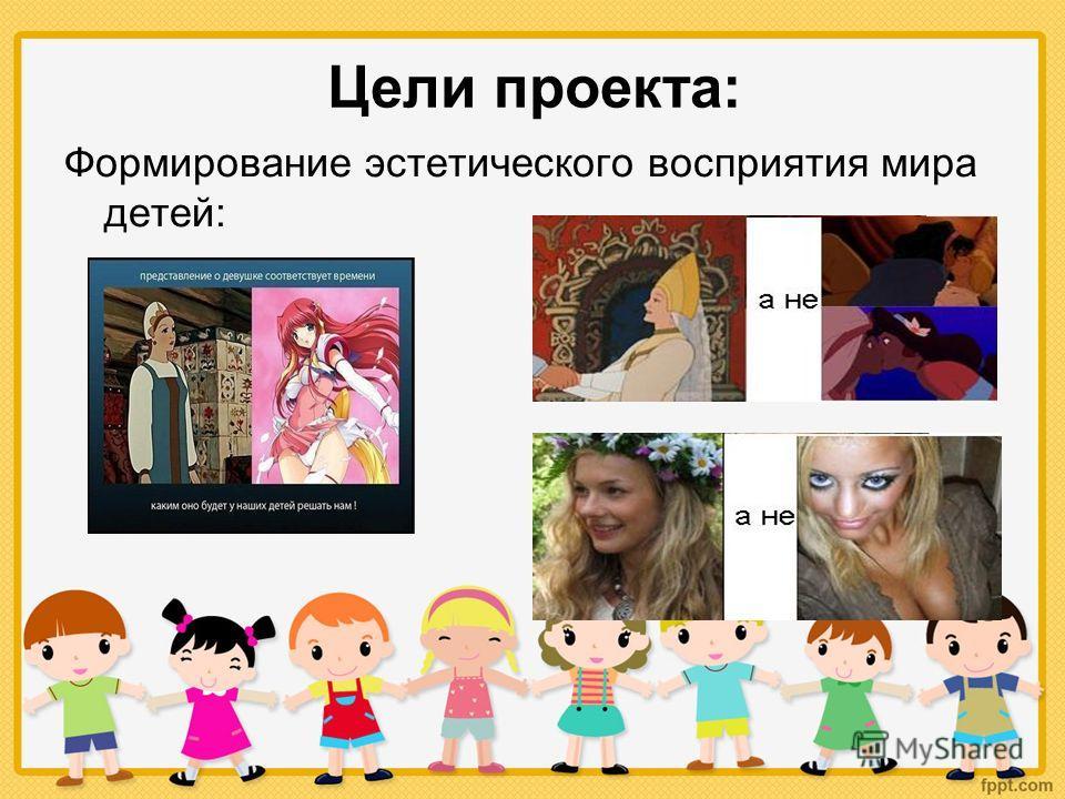 Цели проекта: Формирование эстетического восприятия мира детей: