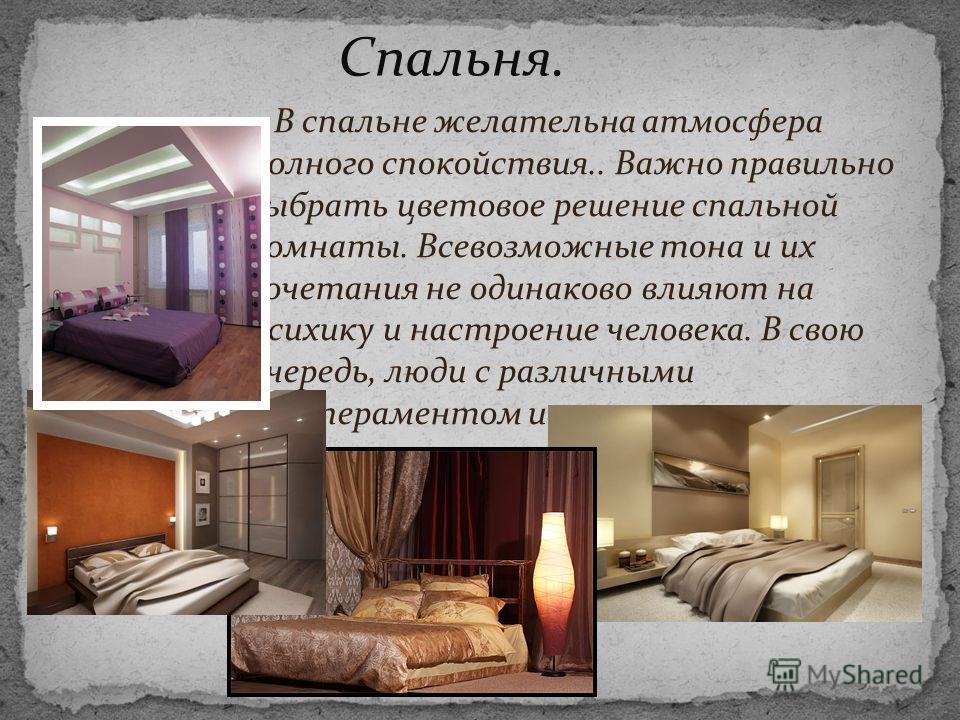 В спальне желательна атмосфера полного спокойствия.. Важно правильно выбрать цветовое решение спальной комнаты. Всевозможные тона и их сочетания не одинаково влияют на психику и настроение человека. В свою очередь, люди с различными темпераментом и н