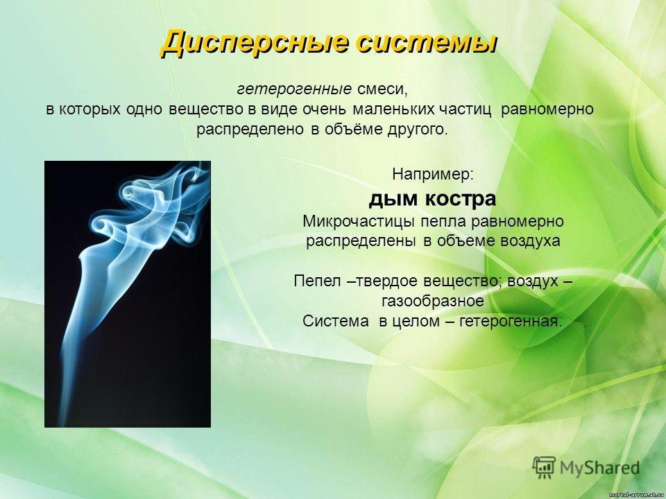 гетерогенные смеси, в которых одно вещество в виде очень маленьких частиц равномерно распределено в объёме другого. Дисперсные системы Например: дым костра Микрочастицы пепла равномерно распределены в объеме воздуха Пепел –твердое вещество; воздух –