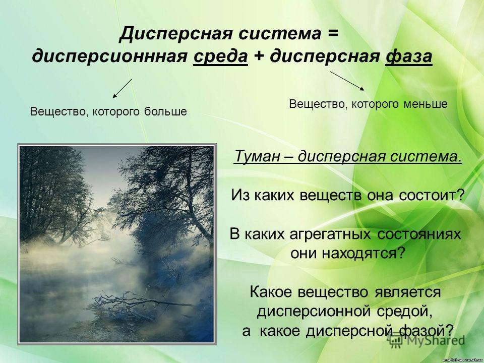 Дисперсная система = дисперсионнная среда + дисперсная фаза Вещество, которого больше Вещество, которого меньше Туман – дисперсная система. Из каких веществ она состоит? В каких агрегатных состояниях они находятся? Какое вещество является дисперсионн