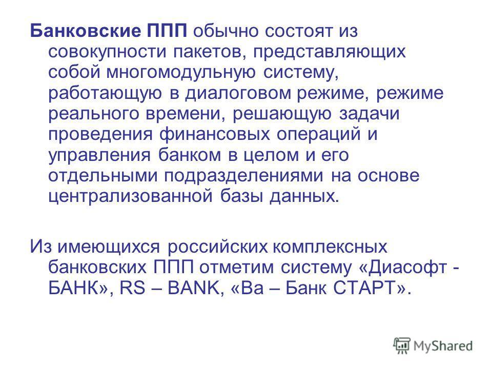 Банковские ППП обычно состоят из совокупности пакетов, представляющих собой многомодульную систему, работающую в диалоговом режиме, режиме реального времени, решающую задачи проведения финансовых операций и управления банком в целом и его отдельными