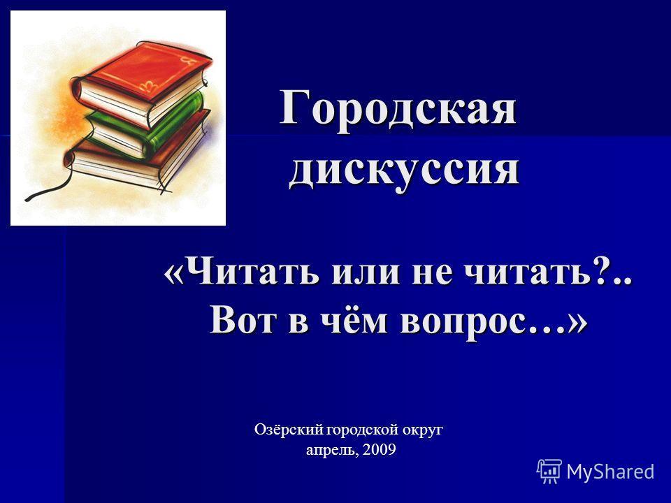 Городская дискуссия «Читать или не читать?.. Вот в чём вопрос…» Озёрский городской округ апрель, 2009