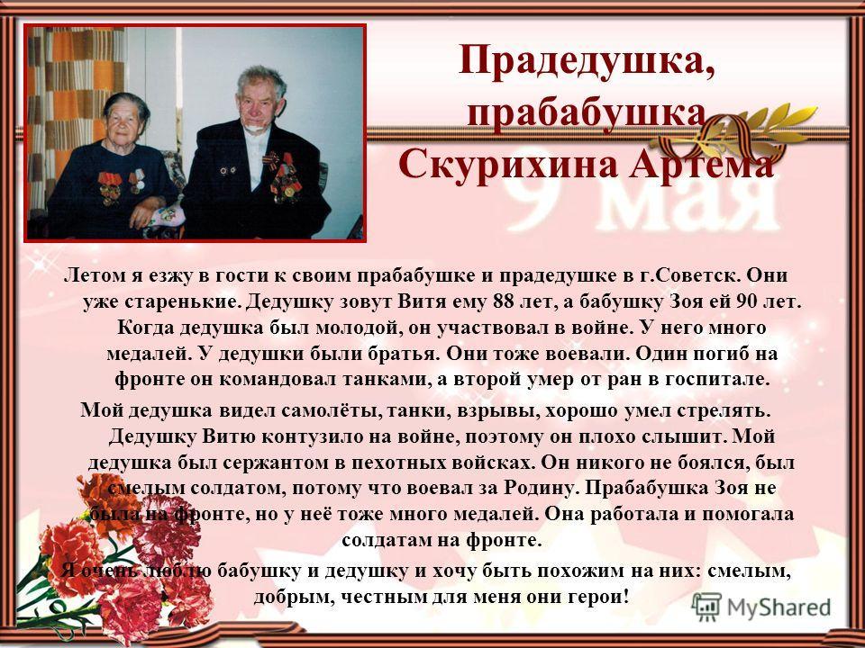 Прадедушка, прабабушка Скурихина Артема Летом я езжу в гости к своим прабабушке и прадедушке в г.Советск. Они уже старенькие. Дедушку зовут Витя ему 88 лет, а бабушку Зоя ей 90 лет. Когда дедушка был молодой, он участвовал в войне. У него много медал