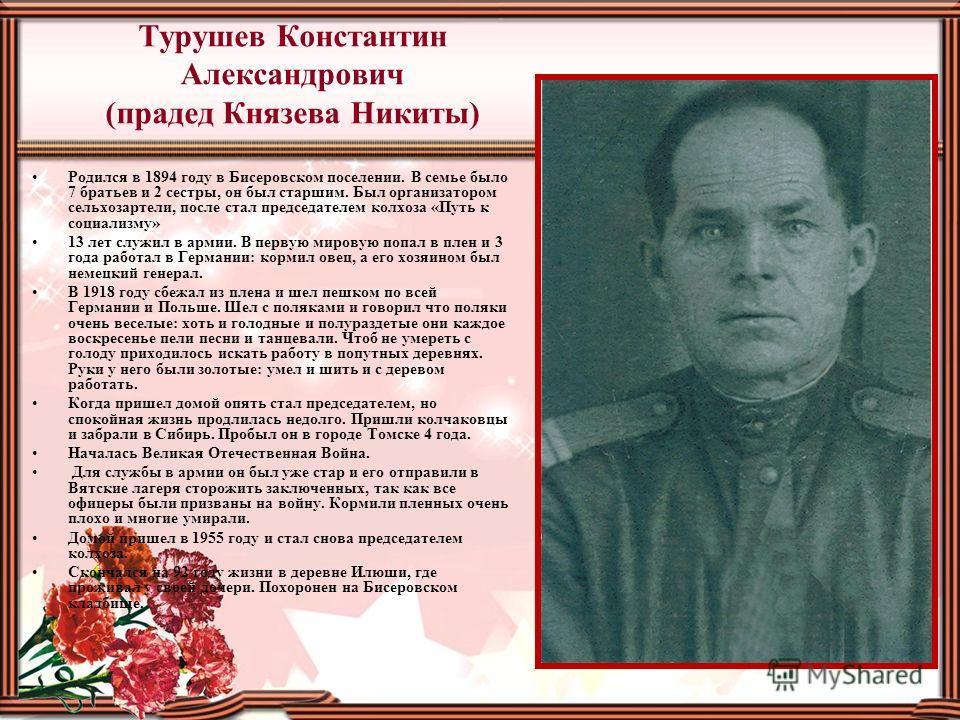 Турушев Константин Александрович (прадед Князева Никиты) Родился в 1894 году в Бисеровском поселении. В семье было 7 братьев и 2 сестры, он был старшим. Был организатором сельхозартели, после стал председателем колхоза «Путь к социализму» 13 лет служ