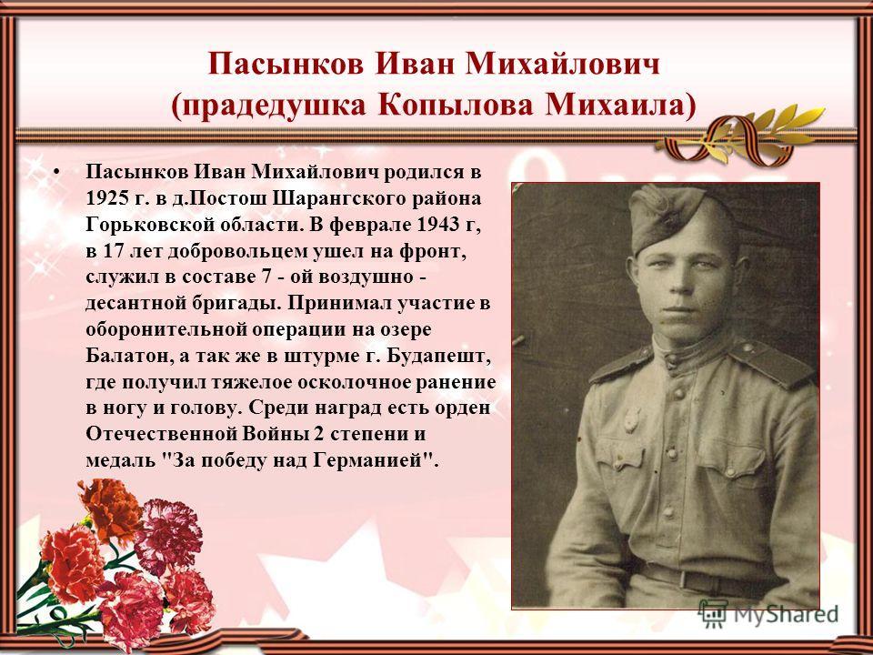 Пасынков Иван Михайлович (прадедушка Копылова Михаила) Пасынков Иван Михайлович родился в 1925 г. в д.Постош Шарангского района Горьковской области. В феврале 1943 г, в 17 лет добровольцем ушел на фронт, служил в составе 7 - ой воздушно - десантной б