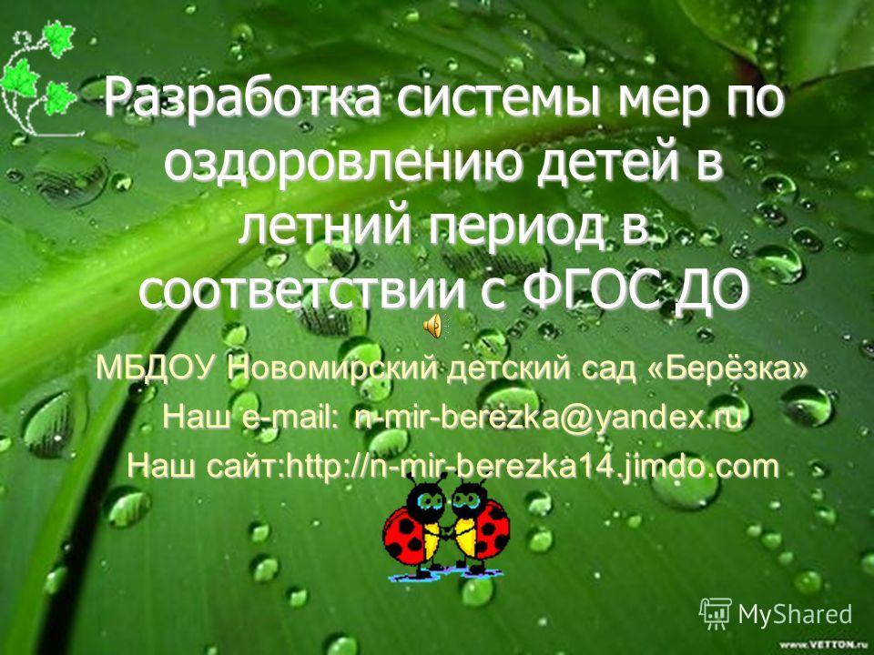 Разработка системы мер по оздоровлению детей в летний период в соответствии с ФГОС ДО МБДОУ Новомирский детский сад «Берёзка» Наш e-mail: n-mir-berezka@yandex.ru Наш сайт:http://n-mir-berezka14.jimdo.com