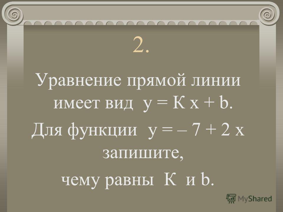 2. Уравнение прямой линии имеет вид у = К х + b. Для функции у = – 7 + 2 х запишите, чему равны К и b.