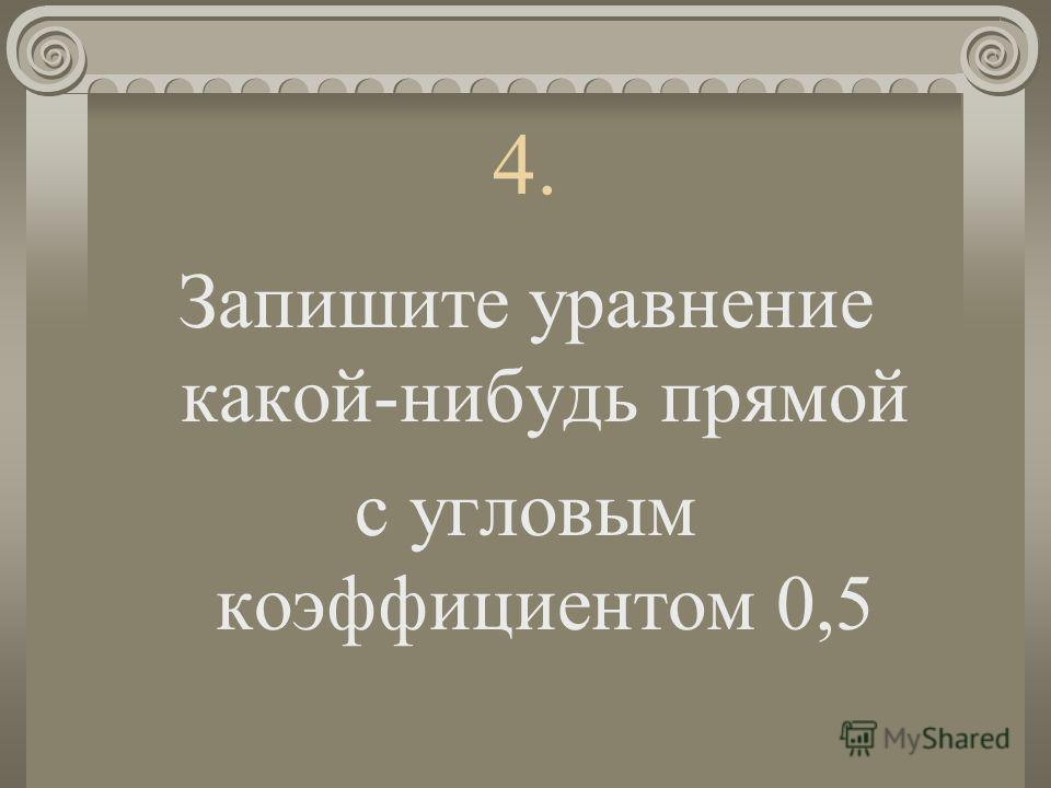 4. Запишите уравнение какой-нибудь прямой с угловым коэффициентом 0,5