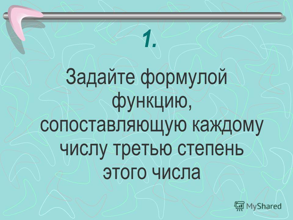 1. Задайте формулой функцию, сопоставляющую каждому числу третью степень этого числа