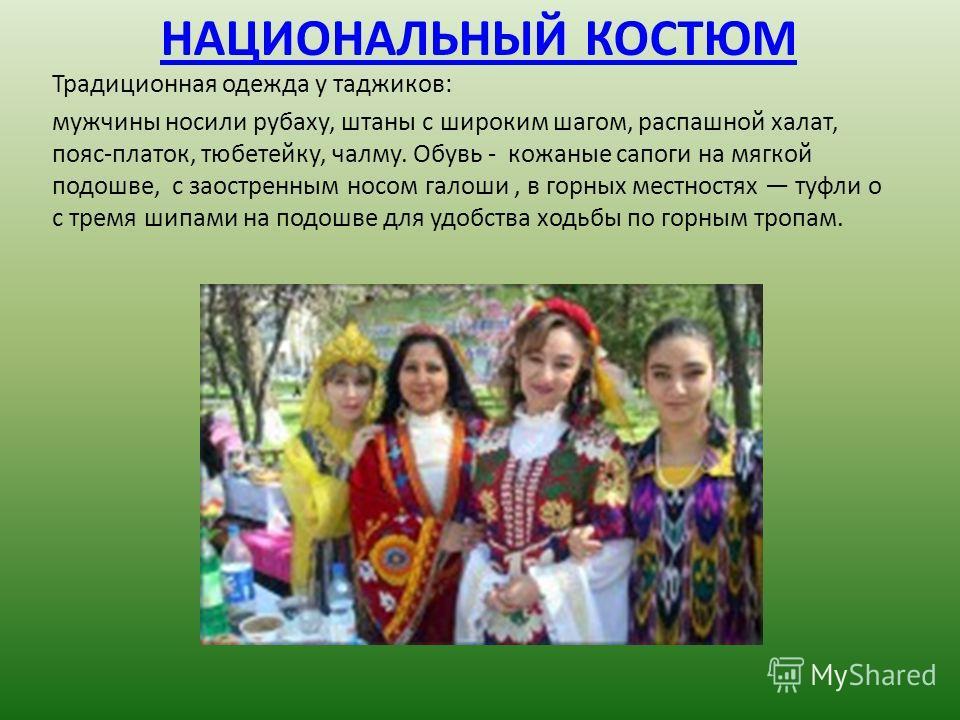 НАЦИОНАЛЬНЫЙ КОСТЮМ Традиционная одежда у таджиков: мужчины носили рубаху, штаны с широким шагом, распашной халат, пояс-платок, тюбетейку, чалму. Обувь - кожаные сапоги на мягкой подошве, с заостренным носом галоши, в горных местностях туфли о с трем