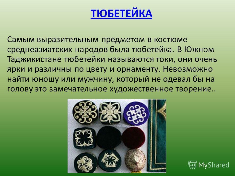 ТЮБЕТЕЙКА Самым выразительным предметом в костюме среднеазиатских народов была тюбетейка. В Южном Таджикистане тюбетейки называются токи, они очень ярки и различны по цвету и орнаменту. Невозможно найти юношу или мужчину, который не одевал бы на голо