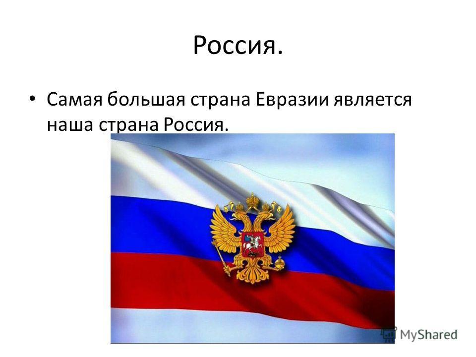 Россия. Самая большая страна Евразии является наша страна Россия.