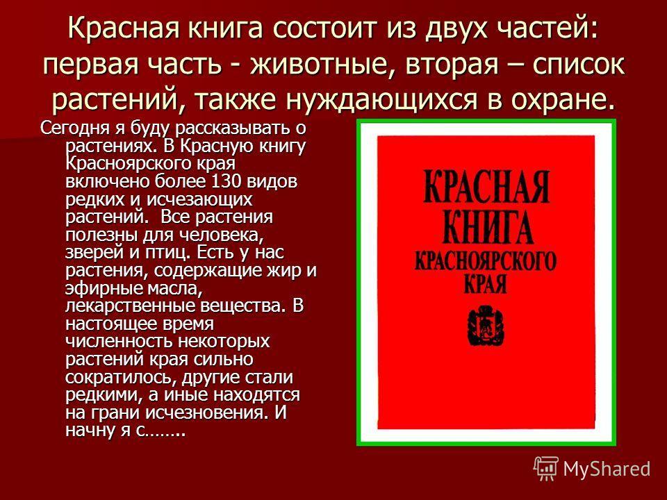 Красная книга состоит из двух частей: первая часть - животные, вторая – список растений, также нуждающихся в охране. Сегодня я буду рассказывать о растениях. В Красную книгу Красноярского края включено более 130 видов редких и исчезающих растений. Вс