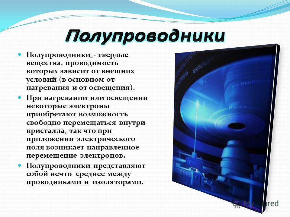 Полупроводники - твердые вещества, проводимость которых зависит от внешних условий (в основном от нагревания и от освещения). При нагревании или освещении некоторые электроны приобретают возможность свободно перемещаться внутри кристалла, так что при