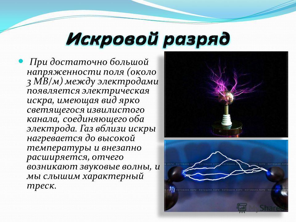 При достаточно большой напряженности поля (около 3 МВ/м) между электродами появляется электрическая искра, имеющая вид ярко светящегося извилистого канала, соединяющего оба электрода. Газ вблизи искры нагревается до высокой температуры и внезапно рас