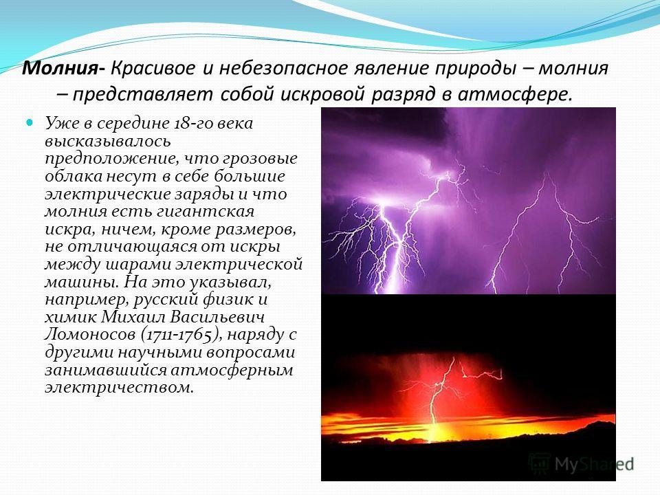 Молния- Красивое и небезопасное явление природы – молния – представляет собой искровой разряд в атмосфере. Уже в середине 18-го века высказывалось предположение, что грозовые облака несут в себе большие электрические заряды и что молния есть гигантск
