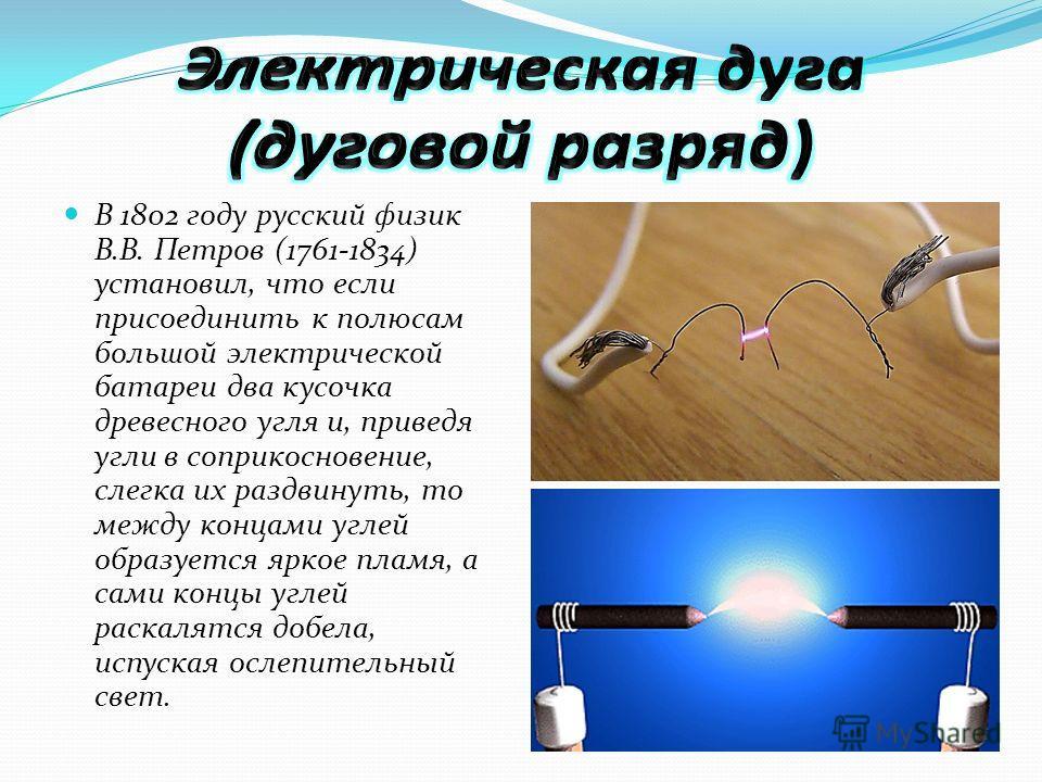 В 1802 году русский физик В.В. Петров (1761-1834) установил, что если присоединить к полюсам большой электрической батареи два кусочка древесного угля и, приведя угли в соприкосновение, слегка их раздвинуть, то между концами углей образуется яркое пл