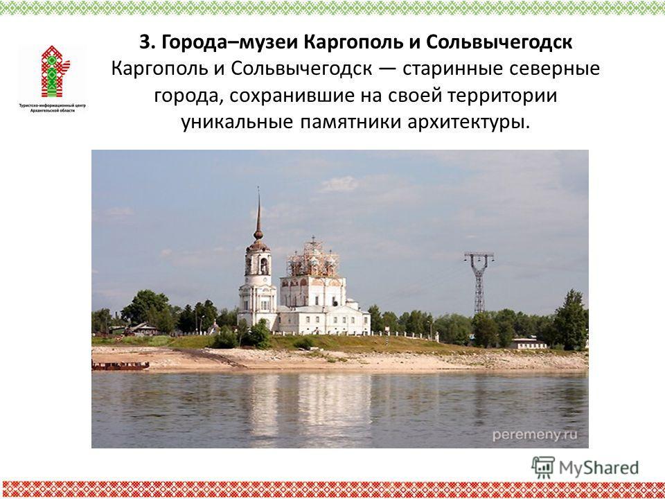 3. Города–музеи Каргополь и Сольвычегодск Каргополь и Сольвычегодск старинные северные города, сохранившие на своей территории уникальные памятники архитектуры.