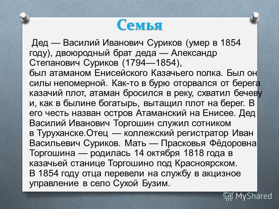 Семья Дед Василий Иванович Суриков ( умер в 1854 году ), двоюродный брат деда Александр Степанович Суриков (17941854), был атаманом Енисейского Казачьего полка. Был он силы непомерной. Как - то в бурю оторвался от берега казачий плот, атаман бросился