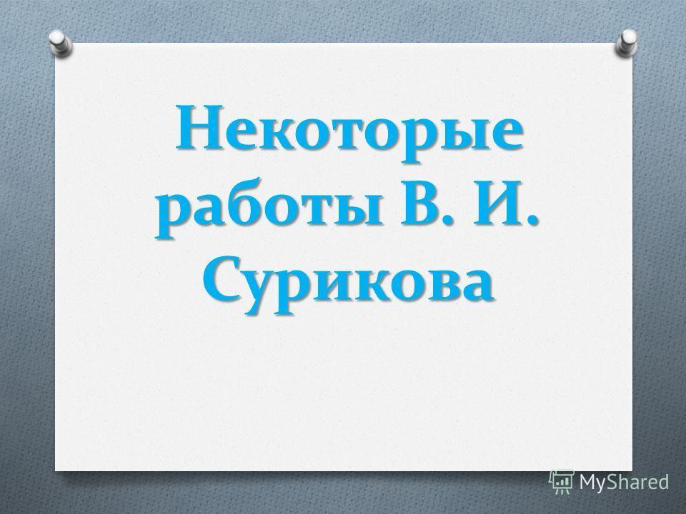 Некоторые работы В. И. Сурикова