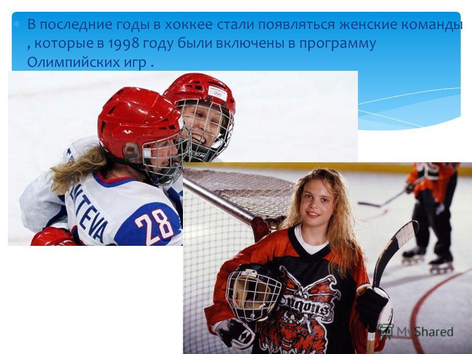 В последние годы в хоккее стали появляться женские команды, которые в 1998 году были включены в программу Олимпийских игр.