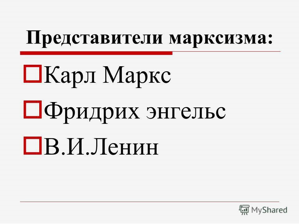 Представители марксизма: Карл Маркс Фридрих энгельс В.И.Ленин
