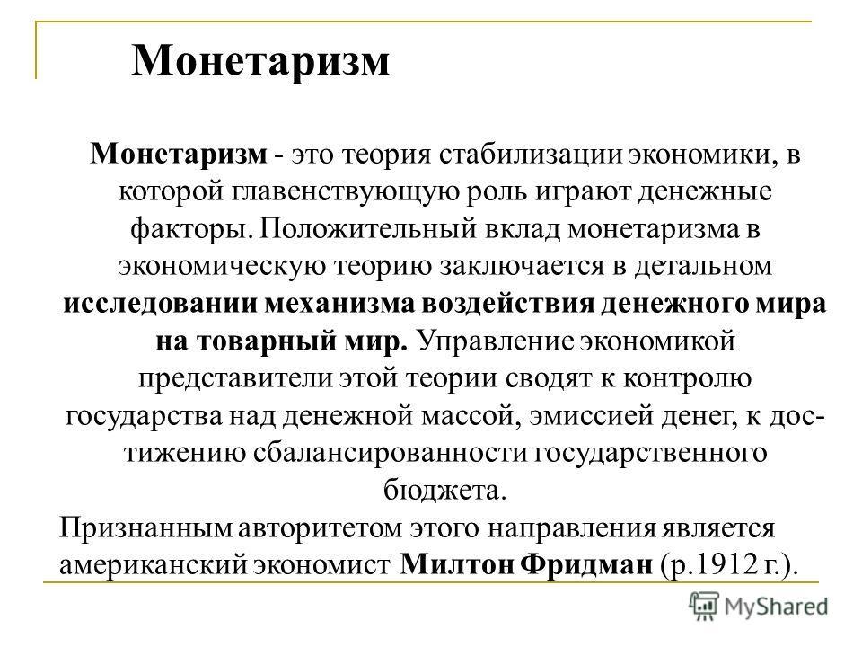 Монетаризм Монетаризм - это теория стабилизации экономики, в которой главенствующую роль играют денежные факторы. Положительный вклад монетаризма в экономическую теорию заключается в детальном исследовании механизма воздействия денежного мира на това