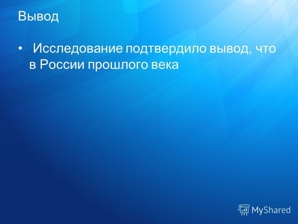 Вывод Исследование подтвердило вывод, что в России прошлого века