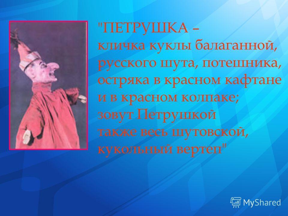 ПЕТРУШКА – кличка куклы балаганной, русского шута, потешника, остряка в красном кафтане и в красном колпаке; зовут Петрушкой также весь шутовской, кукольный вертеп
