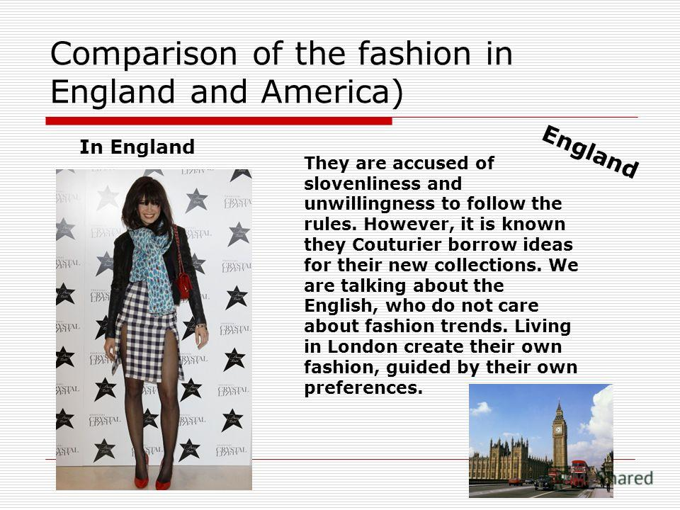 Comparison of the fashion in England and America) In England They are accused of slovenliness and unwillingness to follow the rules. However, it is known they Couturier borrow ideas for their new collections. We are talking about the English, who do