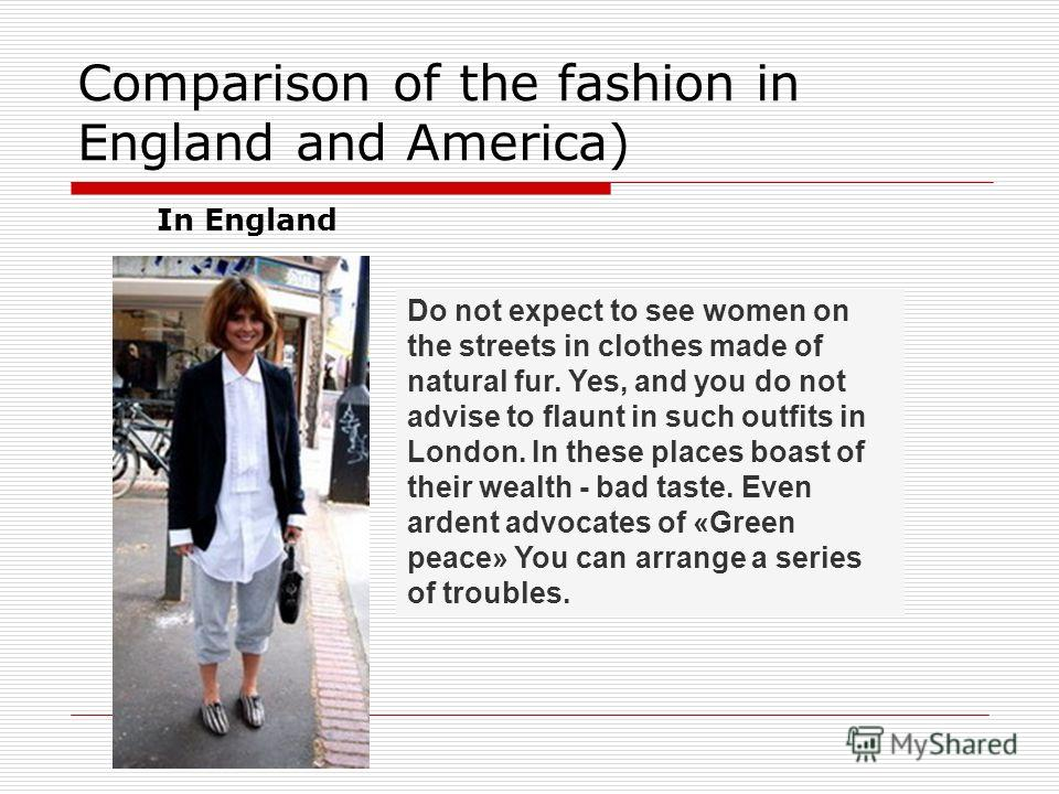 Comparison of the fashion in England and America) In England Do not expect to see women on the streets in clothes made of natural fur. Yes, and you do not advise to flaunt in such outfits in London. In these places boast of their wealth - bad taste.