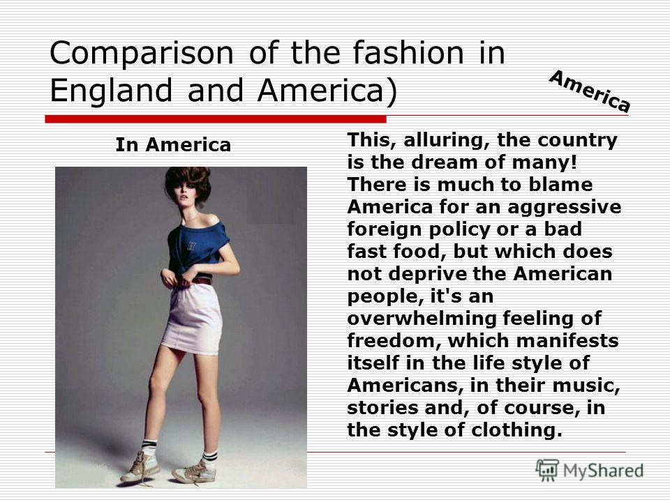 Comparison of the fashion in England and America) In America This, alluring, the country is the dream of many! There is much to blame America for an aggressive foreign policy or a bad fast food, but which does not deprive the American people, it's an