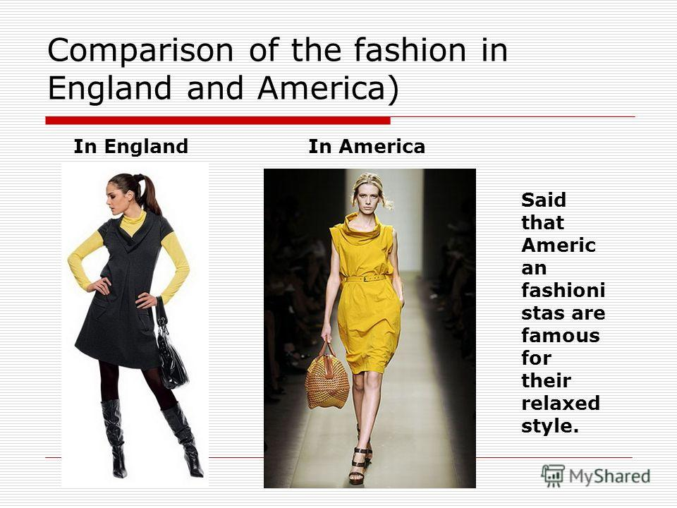 Comparison of the fashion in England and America) In EnglandIn America Said that Americ an fashioni stas are famous for their relaxed style.