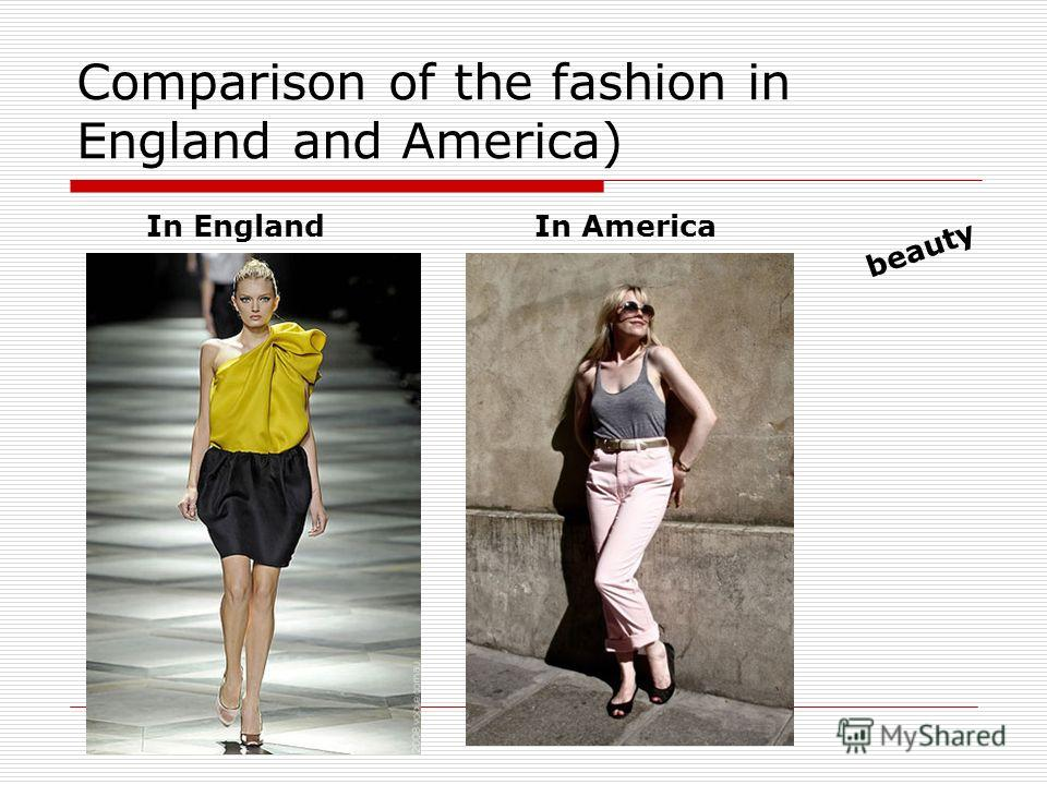 Comparison of the fashion in England and America) In EnglandIn America beauty