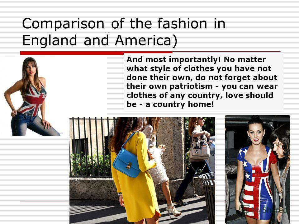Comparison of the fashion in England and America) And most importantly! No matter what style of clothes you have not done their own, do not forget about their own patriotism - you can wear clothes of any country, love should be - a country home!