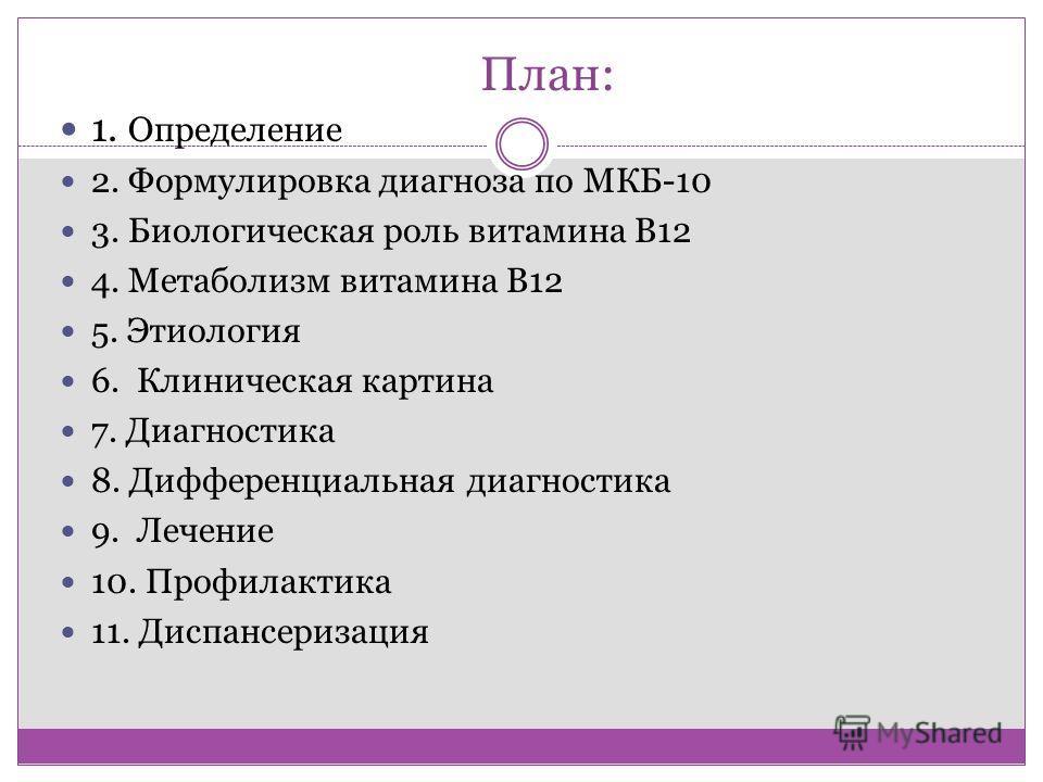 План: 1. Определение 2. Формулировка диагноза по МКБ-10 3. Биологическая роль витамина В12 4. Метаболизм витамина В12 5. Этиология 6. Клиническая картина 7. Диагностика 8. Дифференциальная диагностика 9. Лечение 10. Профилактика 11. Диспансеризация