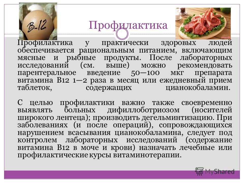 Профилактика Профилактика у практически здоровых людей обеспечивается рациональным питанием, включающим мясные и рыбные продукты. После лабораторных исследований (см. выше) можно рекомендовать парентеральное введение 50100 мкг препарата витамина В12