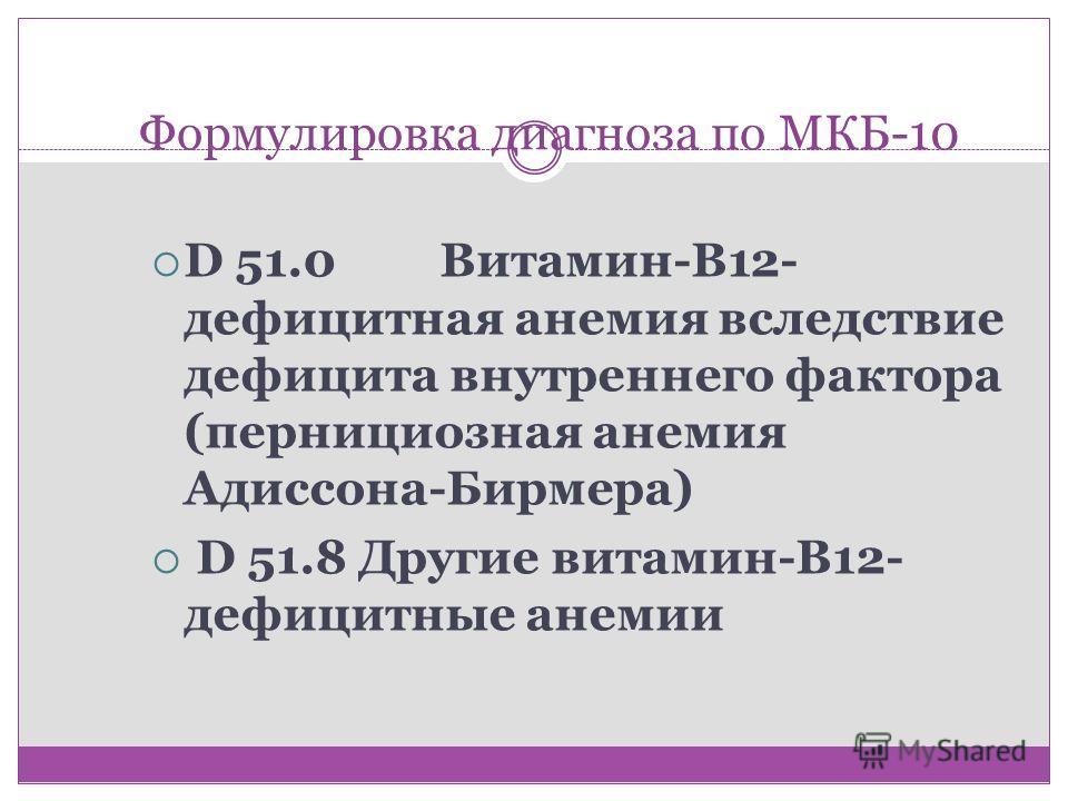 Формулировка диагноза по МКБ-10 D 51.0Витамин-В12- дефицитная анемия вследствие дефицита внутреннего фактора (пернициозная анемия Адиссона-Бирмера) D 51.8 Другие витамин-В12- дефицитные анемии