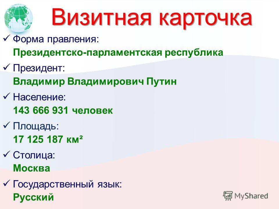 Визитная карточка Форма правления: Президентско-парламентская республика Президент: Владимир Владимирович Путин Население: 143 666 931 человек Площадь: 17 125 187 км² Столица: Москва Государственный язык: Русский