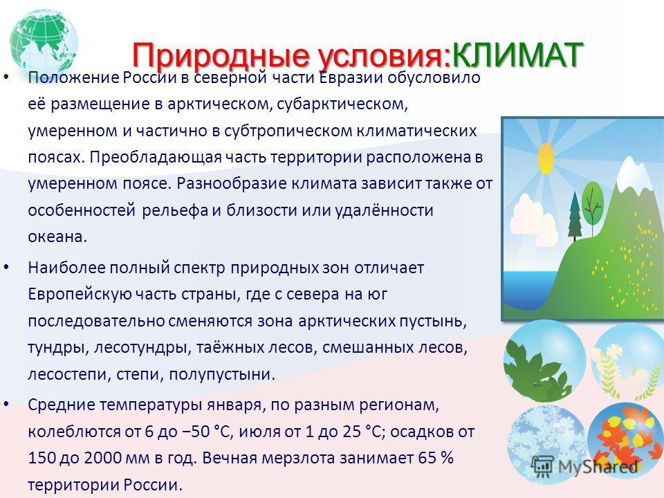 Природные условия:КЛИМАТ Положение России в северной части Евразии обусловило её размещение в арктическом, субарктическом, умеренном и частично в субтропическом климатических поясах. Преобладающая часть территории расположена в умеренном поясе. Разно